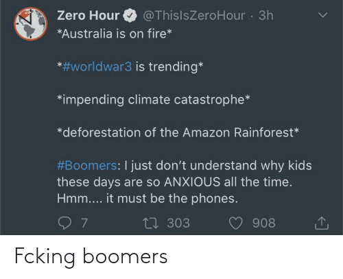 Amazon, Fire, and Zero: @ThisIsZeroHour 3h  Zero Hour  *Australia is on fire*  *#worldwar3 is trending*  *impending climate catastrophe*  *deforestation of the Amazon Rainforest*  #Boomers: I just don't understand why kids  these days are so ANXIOUS all the time.  Hmm.... it must be the phones.  17 303  908 Fcking boomers
