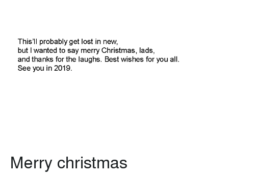 Christmas, Lost, and Best: This'll probably get lost in new  but I wanted to say merry Christmas, lads,  and thanks for the laughs. Best wishes for you all  See you in 2019 Merry christmas