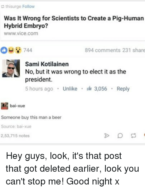 Beer, Memes, and Good: thisurge Follow  Was it wrong for Scientists to Create a Pig-Human  Hybrid Embryo?  WWW Vice Com  744  894 comments 231 share  Sami Kotilainen  No, but it was wrong to elect it as the  president.  5 hours ago  Unlike  3.056  Reply  bai-xue  Someone buy this man a beer  Source: bai-xue  2,53,715 notes Hey guys, look, it's that post that got deleted earlier, look you can't stop me! Good night x