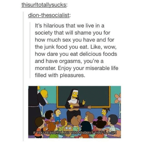 Food, Life, and Monster: thisurltotallysucks  dion-thesocialist:  It's hilarious that we live in a  society that will shame you for  how much sex you have and for  the junk food you eat. Like, wow,  how dare you eat delicious foods  and have orgasms, you're a  monster. Enjoy your miserable life  filled with pleasures  IF YOURE HAPPY AND YOUU KNOW IT THAT SMASIN
