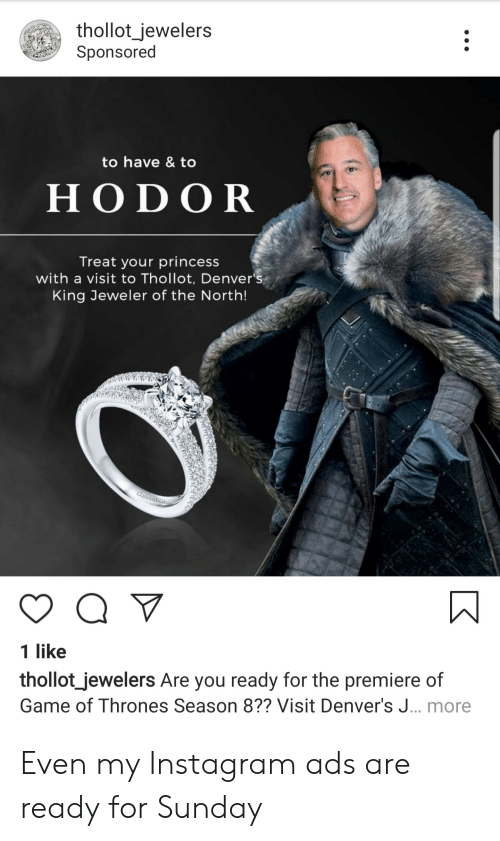Game of Thrones, Instagram, and Game: thollot_jewelers  Sponsored  to have & to  H ODOR  Treat your princess  with a visit to Thollot, Denver's  King Jeweler of the North!  1 like  thollot_jewelers Are you ready for the premiere of  Game of Thrones Season 8?? Visit Denver's J... more Even my Instagram ads are ready for Sunday