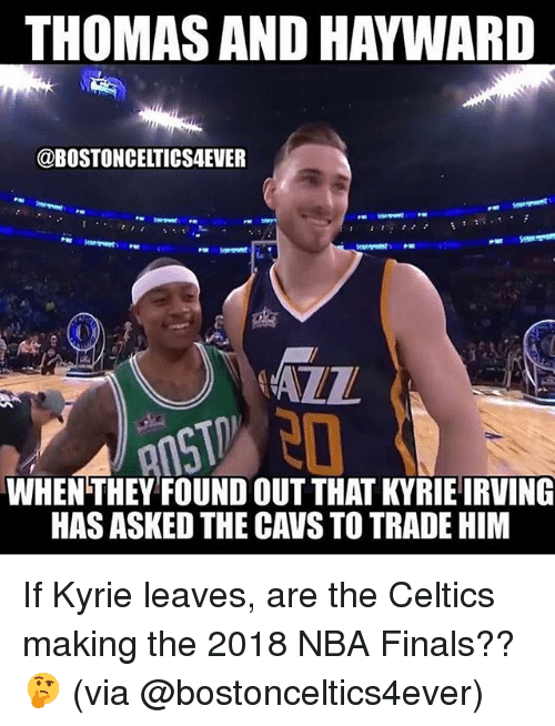 Cavs, Finals, and Kyrie Irving: THOMAS AND HAYWARD  @BOSTONCELTICS4EVER  ALZ  WHEN THEY FOUND OUT THAT KYRIE IRVING  HAS ASKED THE CAVS TO TRADE HIM If Kyrie leaves, are the Celtics making the 2018 NBA Finals??🤔 (via @bostonceltics4ever)