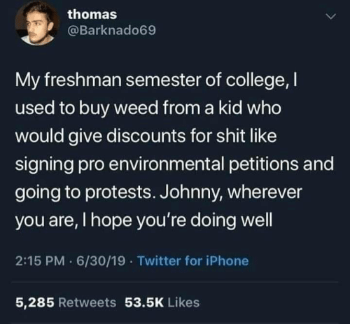 College, Iphone, and Twitter: thomas  @Barknado69  My freshman semester of college, I  used to buy weed from a kid who  would give discounts for shit like  signing pro environmental petitions and  going to protests. Johnny, wherever  you are, I hope you're doing well  2:15 PM 6/30/19 · Twitter for iPhone  5,285 Retweets 53.5K Likes