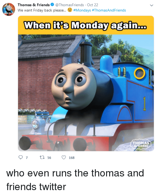 Friday, Friends, and Mondays: Thomas & Friends@ThomasFriends Oct 22  We want Friday back please.. sa #Mondays #ThomasAnd Friends  When it's Monday again.  THOMAS  RIENDS  97t 56168