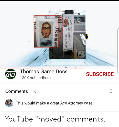 """youtube.com, Game, and Thomas: Thomas Game Docs  GD  SUBSCRIBE  130K subscribers  Comments 1K  This would make a great Ace Attorney case  C  9FNISHUOIS YouTube """"moved"""" comments."""