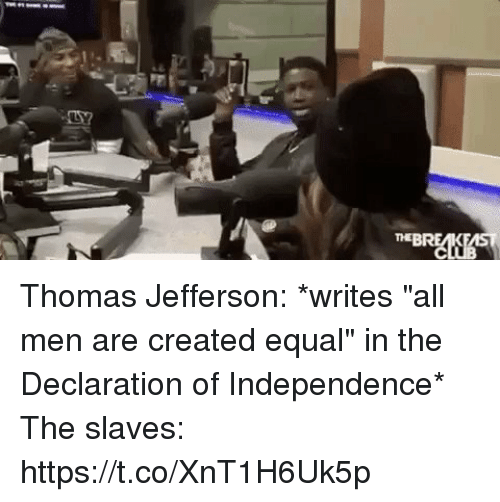 "Thomas Jefferson, Declaration of Independence, and Thomas: Thomas Jefferson: *writes ""all men are created equal"" in the Declaration of Independence*  The slaves: https://t.co/XnT1H6Uk5p"