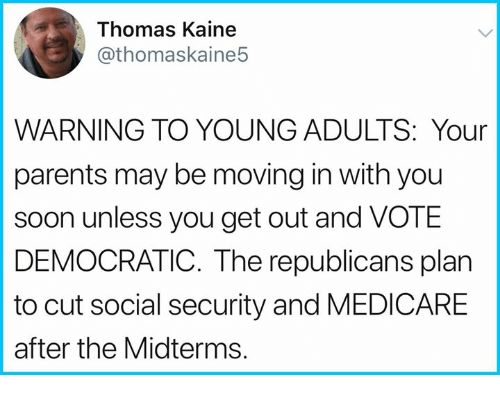 Memes, Parents, and Soon...: Thomas Kaine  @thomaskaine5  WARNING TO YOUNG ADULTS: Your  parents may be moving in with you  soon unless you get out and VOTE  DEMOCRATIC. The republicans plan  to cut social security and MEDICARE  after the Midterms.