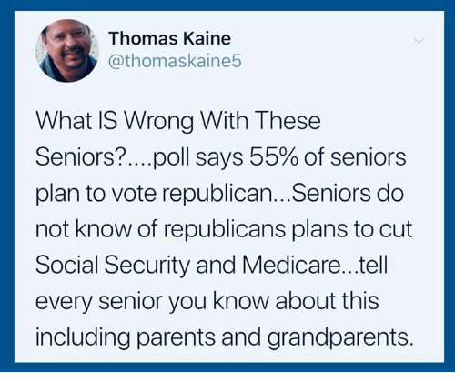Parents, Medicare, and What Is: Thomas Kaine  @thomaskaine5  What IS Wrong With These  Seniors?.. ..poll says 55% of seniors  plan to vote republican...Seniors do  not know of republicans plans to cut  Social Security and Medicare...tell  every senior you know about this  including parents and grandparents.
