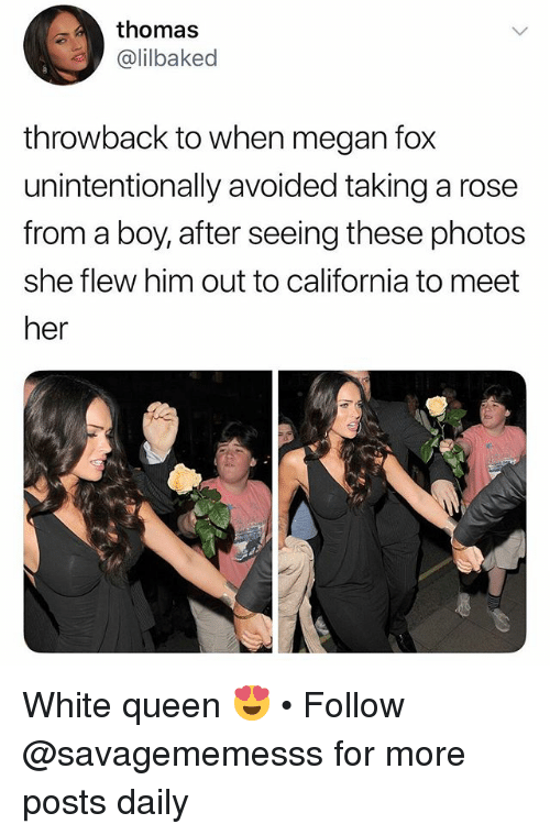 Megan, Memes, and Queen: thomas  @lilbaked  throwback to when megan fox  unintentionally avoided taking a rose  from a boy, after seeing these photos  she flew him out to california to meet  her White queen 😍 • Follow @savagememesss for more posts daily