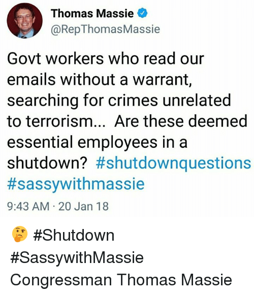 Memes, Terrorism, and 🤖: Thomas Massie  @RepThomasMassie  Govt workers who read our  emails without a warrant,  searching for crimes unrelated  to terrorism... Are these deemed  essential employees in a  shutdown? #shutdownquestions  #sassywithmassie  9:43 AM 20 Jan 18 🤔  #Shutdown  #SassywithMassie  Congressman Thomas Massie