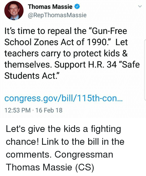 "Memes, School, and Free: Thomas Massie  @RepThomasMassie  It's time to repeal the ""Gun-Free  School Zones Act of 1990."" Let  teachers carry to protect kids &  themselves. Support H.R. 34 ""Safe  Students Act.""  congress.gov/bill/115th-con.  12:53 PM-16 Feb 18 Let's give the kids a fighting chance! Link to the bill in the comments. Congressman Thomas Massie (CS)"
