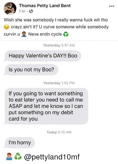 Boo, Curving, and Horny: Thomas Petty Land Bent  1 hr . S  Wish she was somebody I really wanna fuck wit tho  crayz ain't it? U curve someone while somebody  Curvin u Neva endn cycle凸  Yesterday 5:51 AM  Happy Valentine's DAY!! Boo  Is you not my Boo?  Yesterday 1:52 PM  If you going to want something  to eat later you need to call me  ASAP and let me know so I can  put something on my debit  card for you  Today 5:10 AM  I'm horny 🤷🏽‍♂️♻️ @pettyland10mf