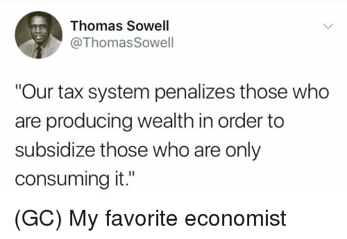 """Memes, Thomas Sowell, and 🤖: Thomas Sowell  @Thomas Sowell  Our tax system penalizes those who  are producing wealth in order to  subsidize those who are only  consuming it."""" (GC) My favorite economist"""