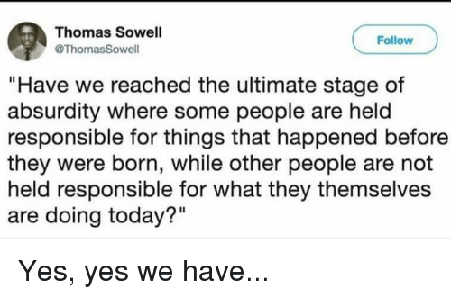"""Memes, Today, and Absurdity: Thomas Sowell  @ThomasSowell  Follow  """"Have we reached the ultimate stage of  absurdity where some people are held  responsible for things that happened before  they were born, while other people are not  held responsible for what they themselves  are doing today?"""" Yes, yes we have..."""
