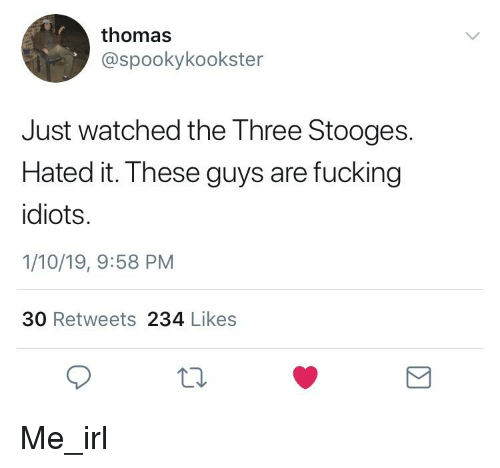 Fucking, Three Stooges, and Irl: thomas  @spookykookster  Just watched the Three Stooges.  Hated it. These guys are fucking  idiots.  1/10/19, 9:58 PM  30 Retweets 234 Likes
