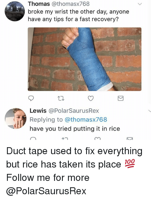 Memes, Taken, and 🤖: Thomas @thomasx768  broke my wrist the other day, anyone  have any tips for a fast recovery?  Lewis @PolarSaurusRex  Replying to @thomasx768  have you tried putting it in rice Duct tape used to fix everything but rice has taken its place 💯 Follow me for more @PolarSaurusRex