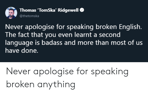 Badass, English, and Never: Thomas 'TomSka Ridgewell  Never apologise for speaking broken English.  The fact that you even learnt a second  language is badass and more than most of us  have done. Never apologise for speaking broken anything
