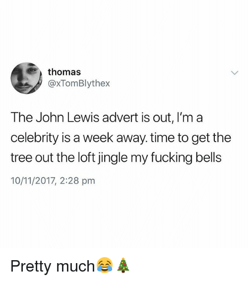 Fucking, Time, and Tree: thomas  @xTomBlythex  The John Lewis advert is out, I'm a  celebrity is a week away. time to get the  tree out the loft jingle my fucking bells  10/11/2017, 2:28 pm Pretty much😂🎄