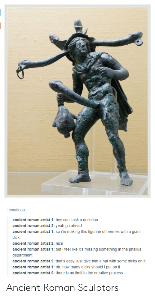 Dicks, Yeah, and Dick: thoodleoo  ancient roman artist 1: hey can i ask a question  ancient roman artist 2: yeah go ahead  ancient roman artist 1: so im making this figurine of hermes with a giant  dick  ancient roman artist 2: nice  ancient roman artist 1: but i feel like it's missing something in the phallus  department  ancient roman artist 2: that's easy, just give him a hat with some dicks on it  ancient roman artist 1: oh. how many dicks should i put on it  ancient roman artist 2: there is no limit to the creative process Ancient Roman Sculptors