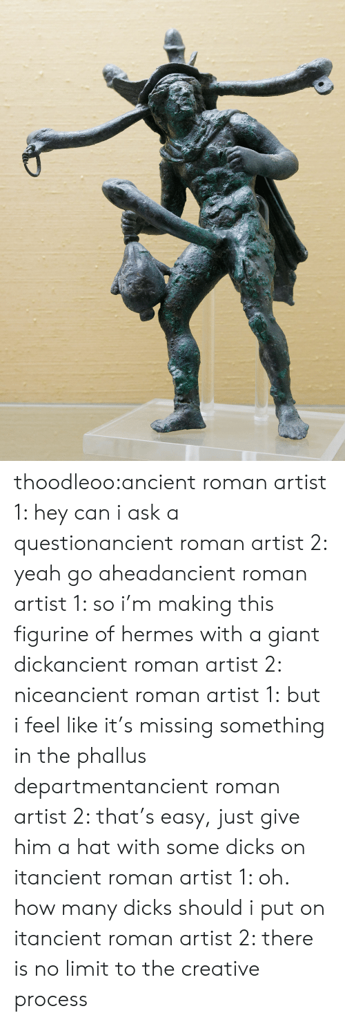 Target, Tumblr, and Yeah: thoodleoo:ancient roman artist 1: hey can i ask a questionancient roman artist 2: yeah go aheadancient roman artist 1: so i'm making this figurine of hermes with a giant dickancient roman artist 2: niceancient roman artist 1:but i feel like it's missing something in the phallus departmentancient roman artist 2: that's easy, just give him a hat with some dicks on itancient roman artist 1: oh. how many dicks should i put on itancient roman artist 2: there is no limit to the creative process