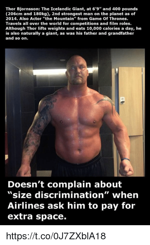 """Memes, Iceland, and Icelandic: Thor Bjornsson: The Icelandic Giant, at 6'9"""" and 400 pounds  (206cm and 180kg), 2nd strongest man on the planet as of  2014. Also Actor """"the Mountain"""" from Game Of Thrones.  Travels all over the world for competitions and film roles.  Although Thor lifts weights and eats 10,000 calories a day, he  is also naturally a giant, as was his father and grandfather  and so on.  Doesn't complain about  """"size discrimination"""" when  Airlines ask him to pay for  extra space. https://t.co/0J7ZXblA18"""