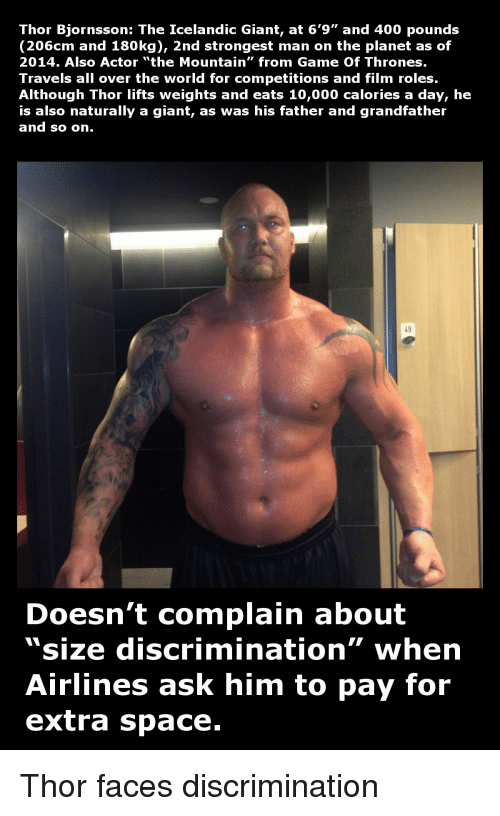 """Game of Thrones, Tumblr, and Game: Thor Bjornsson: The Icelandic Giant, at 6'9"""" and 400 pounds  206 cm and 180kg), 2nd strongest man on the planet as of  2014. Also Actor """"the Mountain"""" from Game of Thrones.  Travels all over the world for competitions and film roles.  Although Thor lifts weights and eats 10,000 calories a day, he  is also naturally a giant, as was his father and grandfather  and so on  Doesn't complain about  """"size discrimination"""" when  Airlines ask him  to pay for  extra space. Thor faces discrimination"""