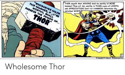 Thor, Wholesome, and Art: THOR sayeth that ANYONE shall be worthy of MINE  hammer! Thou art ALL worthy in THOR's eyes of LOVETH  and APPRECIATION! Don't let HAMMERS determine thy  individual WOR  SHATHEy  OwO  le Wholesome Thor