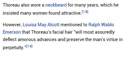 """Hair, Women, and Ralph Waldo Emerson: Thoreau also wore a neckbeard for many years, which he  insisted many women found attractive.4]  However, Louisa May Alcott mentioned to Ralph Waldo  Emerson that Thoreau's facial hair """"will most assuredly  deflect amorous advances and preserve the man's virtue in  perpetuity.""""[14]"""