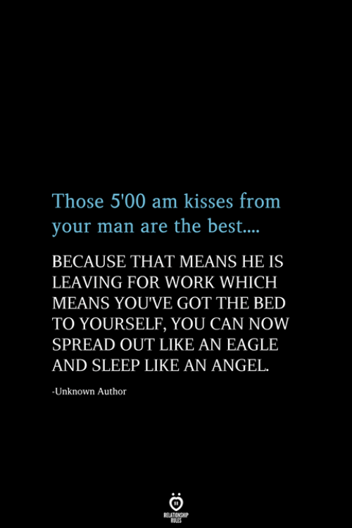 Work, Angel, and Best: Those 5'00 am kisses from  your man are the best...  BECAUSE THAT MEANS HE IS  LEAVING FOR WORK WHICH  MEANS YOU'VE GOT THE BED  TO YOURSELF, YOU CAN NOW  SPREAD OUT LIKE AN EAGLE  AND SLEEP LIKE AN ANGEL.  -Unknown Author  RELATIONSHIP  ES