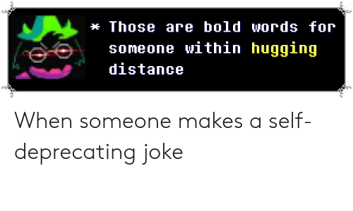 Bold, Words, and For: Those are bold words for  someone within hugging  distance When someone makes a self-deprecating joke