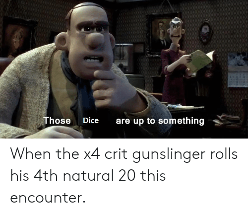 Dice, DnD, and Gunslinger: Those  are up to something  Dice When the x4 crit gunslinger rolls his 4th natural 20 this encounter.