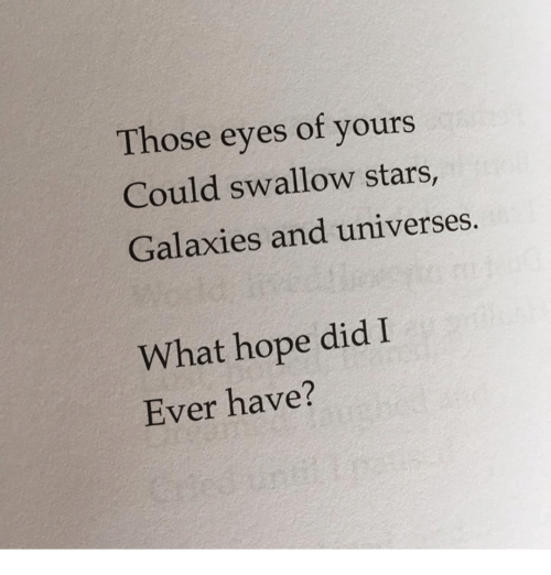 Stars, Hope, and Did: Those eyes of yours  Could swallow stars,  Galaxies and universes.  What hope did I  Ever have?