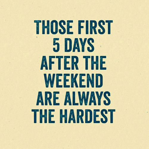 Dank, The Weekend, and 🤖: THOSE FIRST  5 DAYS  AFTER THE  WEEKEND  ARE ALWAYS  THE HARDEST