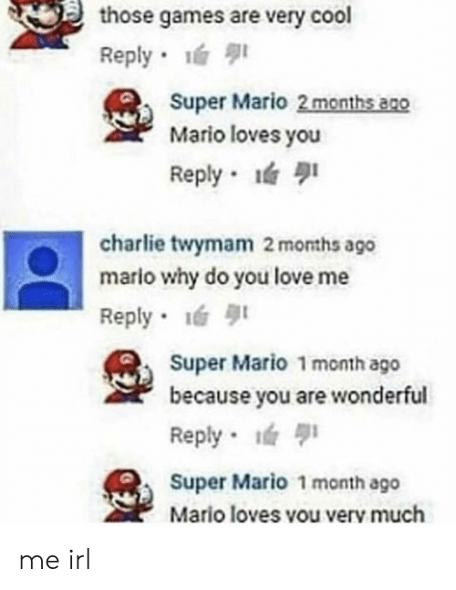 Charlie, Love, and Super Mario: those games are very cool  Reply .  Super Mario 2 months a2o  Mario loves you  Reply  charlie twymam 2 months ago  mario why do you love me  Reply-lé 퀴  Super Mario 1 month ago  because you are wonderful  Reply  Super Mario 1 month ago  Mario loves vou verv much me irl