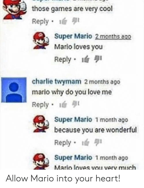 Charlie, Love, and Super Mario: those games are very cool  Reply  Super Mario 2 months ano  Mario loves you  Reply- lá 퀴  charlie twymam 2 months ago  mario why do you love me  Reply-lé 퀴  Super Mario 1 month ago  because you are wonderful  Reply  Super Mario 1 month ago  Mario loves you very much Allow Mario into your heart!