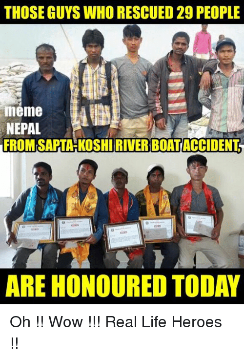 THOSE GUYS WHORESCUED PEOPLE Meme NEPAL FROM SAPTAHKOSHIRIVER - 29 real life heroes