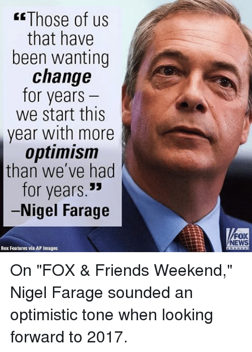 "Memes, Fox News, and Optimistic: Those of us  that have  been wanting  change  for years  we start this  year with more  optimism  than we've had  for years  Nigel Farage  Rex Features via AP Images  FOX  NEWS On ""FOX & Friends Weekend,"" Nigel Farage sounded an optimistic tone when looking forward to 2017."