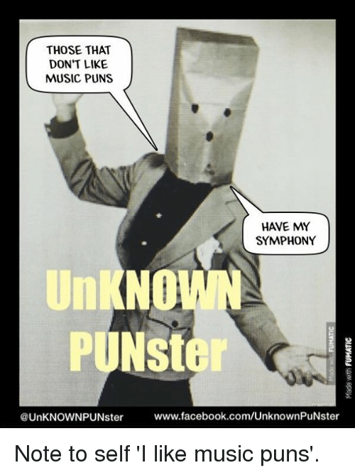 Facebook, Memes, and Music: THOSE THAT  DON'T LIKE  MUSIC PUNS  HAVE MY  SYMPHONY  PUNSter  www.facebook.com/UnknownPuNster  @UnKNOWNPUNster Note to self 'I like music puns'.