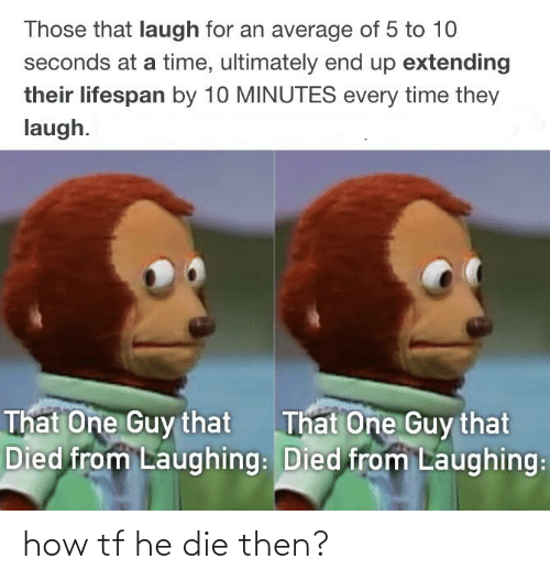 Time, Dank Memes, and How: Those that laugh for an average of 5 to 10  seconds at a time, ultimately end up extending  their lifespan by 10 MINUTES every time they  laugh.  That  That One Guy that  Died from Laughing: Died from Laughing:  One Guy that how tf he die then?
