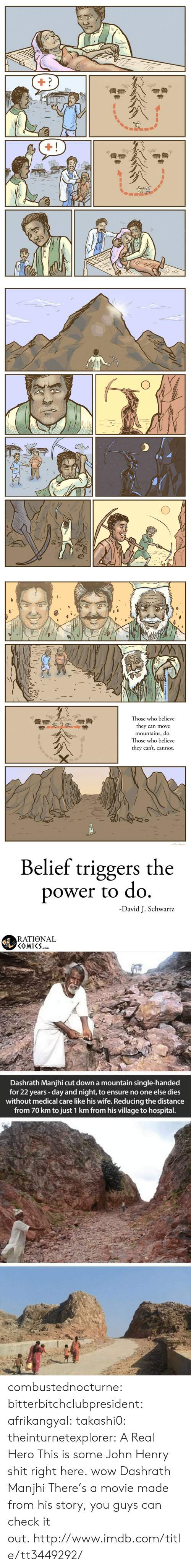 Shit, Tumblr, and Wow: Those who believe  they can move  mountains, do.  Those who believe  they can't, cannot.  Belief triggers the  ower to do  -David J. Schwartz  RATIONAL  COMI.. com.   Dashrath Manjhi cut down a mountain single-handed  for 22 years -day and night, to ensure no one else dies  without medical care like his wife. Reducing the distance  from 70 km to just 1 km from his village to hospital. combustednocturne:  bitterbitchclubpresident: afrikangyal:  takashi0:  theinturnetexplorer:  A Real Hero  This is some John Henry shit right here.   wow  Dashrath Manjhi  There's a movie made from his story, you guys can check it out.http://www.imdb.com/title/tt3449292/