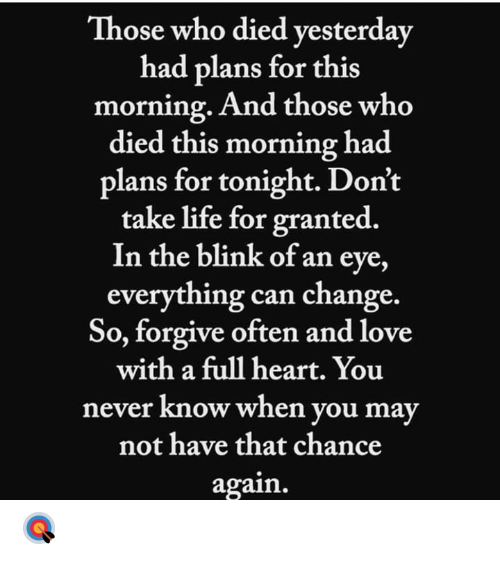 Life, Love, and Heart: Those who died vesterday  had plans for this  morning. And those who  died this morning had  plans for tonight. Don't  take life for granted.  In the blink of an eye,  everything can change.  So, forgive often and love  with a full heart. You  never know when you may  not have that chance  again. 🎯