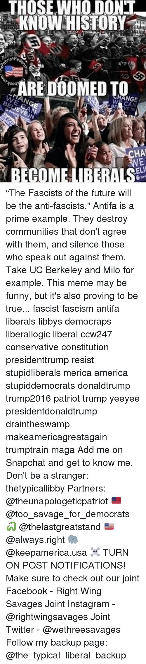 """UC Berkeley, Conservative, and Fascism: THOSE WHO DONT  KNOW HISTORY  ARE DOOMED TO  eRANGE  W  BELIEVE IN  WE CAN  ANG  HA  BECOME LIBERALS  gion """"The Fascists of the future will be the anti-fascists."""" Antifa is a prime example. They destroy communities that don't agree with them, and silence those who speak out against them. Take UC Berkeley and Milo for example. This meme may be funny, but it's also proving to be true... fascist fascism antifa liberals libbys democraps liberallogic liberal ccw247 conservative constitution presidenttrump resist stupidliberals merica america stupiddemocrats donaldtrump trump2016 patriot trump yeeyee presidentdonaldtrump draintheswamp makeamericagreatagain trumptrain maga Add me on Snapchat and get to know me. Don't be a stranger: thetypicallibby Partners: @theunapologeticpatriot 🇺🇸 @too_savage_for_democrats 🐍 @thelastgreatstand 🇺🇸 @always.right 🐘 @keepamerica.usa ☠️ TURN ON POST NOTIFICATIONS! Make sure to check out our joint Facebook - Right Wing Savages Joint Instagram - @rightwingsavages Joint Twitter - @wethreesavages Follow my backup page: @the_typical_liberal_backup"""