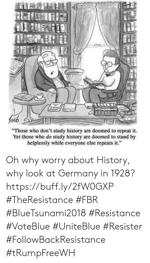 "Memes, Germany, and History: Those who don't study history are doomed to repeat it  Yet those who do study history are doomed to stand by  helplessly while everyone else repeats it."" Oh why worry about History, why look at Germany in 1928? https://buff.ly/2fW0GXP  #TheResistance #FBR #BlueTsunami2018 #Resistance #VoteBlue #UniteBlue #Resister #FollowBackResistance #tRumpFreeWH"