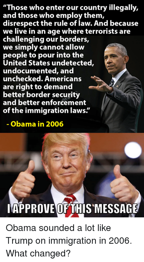 "Memes, Obama, and American: ""Those who enter our country illegally,  and those who employ them,  disrespect the rule of law. And because  we live in an age where terrorists are  challenging our borders,  we simply cannot allow  people to pour into the  United States undetected,  undocu  mented, and  unchecked. American:s  are right to demand  better border security  and better enforcement  of the immigration laws.""  Obama in 2006  IAPPROVEOF THISMESSAGE Obama sounded a lot like Trump on immigration in 2006.  What changed?"