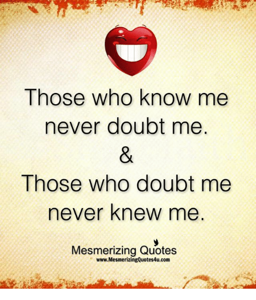 Those Who Know Me Never Doubt Me Those Who Doubt Me Never Knew Me
