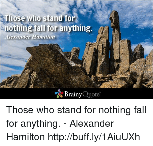 Those Who Stand For Nothing Fall For Anything Alexander Hamilton