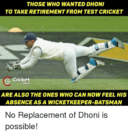 Memes, 🤖, and Dhoni: THOSE WHO WANTED DHONI  TO TAKE RETIREMENT FROM TEST CRICKET  Cricket  Shots  ARE ALSO THE ONES WHO CAN NOW FEEL HIS  ABSENCE ASA WICKETKEEPER-BATSMAN No Replacement of Dhoni is possible!
