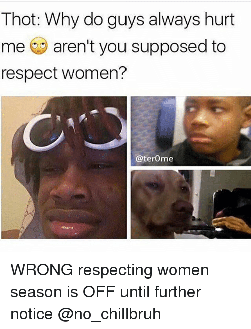 Funny, Respect, and Thot: Thot: Why do guys always hurt  me aren't you supposed to  respect women?  @terOme WRONG respecting women season is OFF until further notice @no_chillbruh