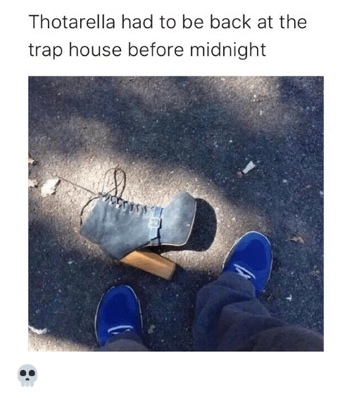 Funny, Memes, and Trap: Thotarella had to be back at the  trap house before midnight 💀