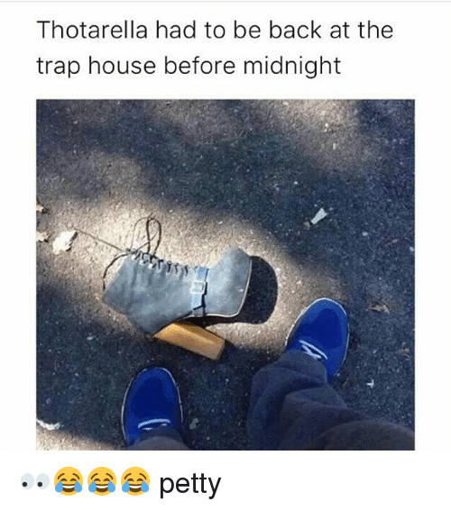 Memes, Petty, and Trap: Thotarella had to be back at the  trap house before midnight 👀😂😂😂 petty